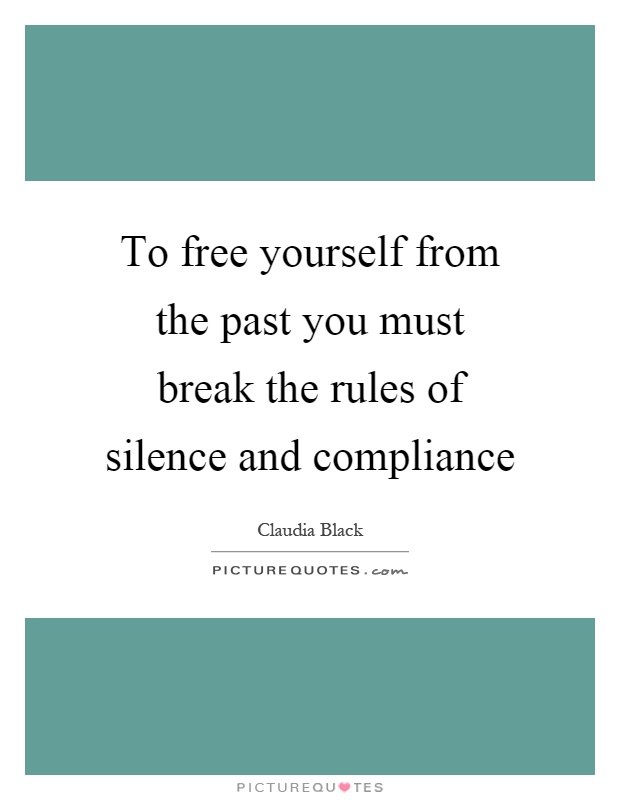 To free yourself from the past you must break the rules of silence and compliance Picture Quote #1