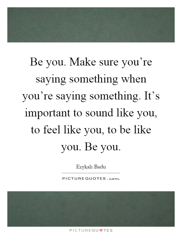 Be you. Make sure you're saying something when you're saying something. It's important to sound like you, to feel like you, to be like you. Be you Picture Quote #1