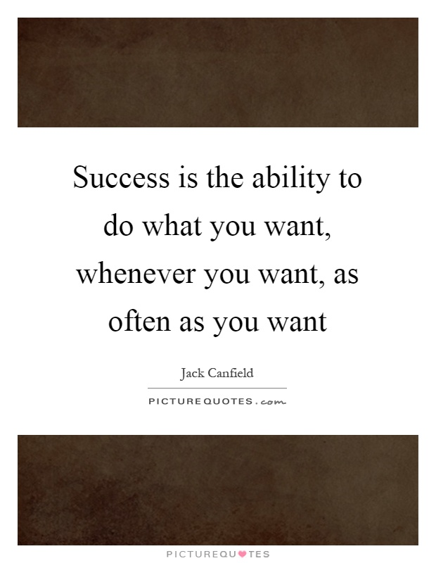 Success is the ability to do what you want, whenever you want, as often as you want Picture Quote #1