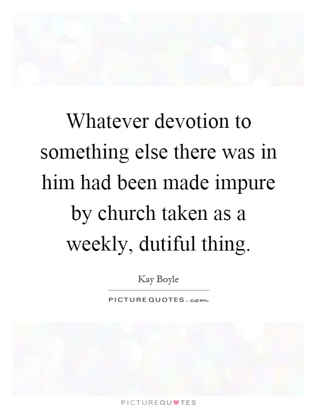 Whatever devotion to something else there was in him had been made impure by church taken as a weekly, dutiful thing Picture Quote #1