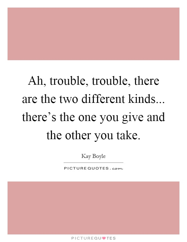 Ah, trouble, trouble, there are the two different kinds... there's the one you give and the other you take Picture Quote #1