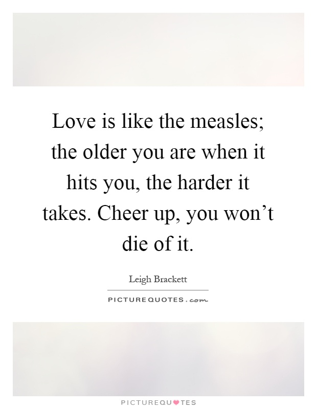 Love is like the measles; the older you are when it hits you, the harder it takes. Cheer up, you won't die of it Picture Quote #1