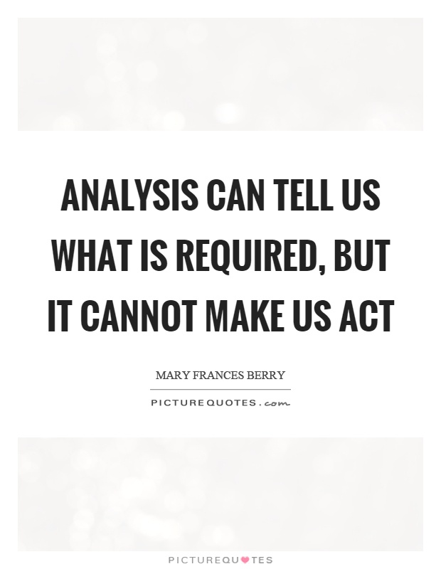 Analysis can tell us what is required, but it cannot make us act Picture Quote #1