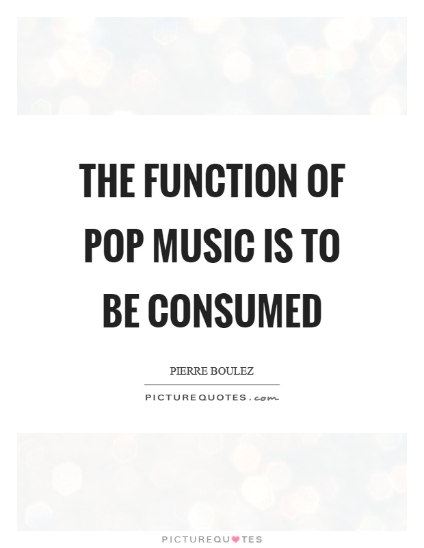 The function of pop music is to be consumed Picture Quote #1