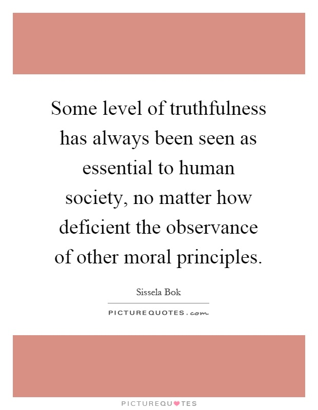 Some level of truthfulness has always been seen as essential to human society, no matter how deficient the observance of other moral principles Picture Quote #1