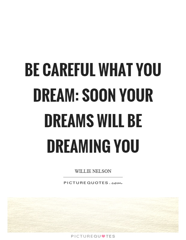 Be careful what you dream: soon your dreams will be dreaming you Picture Quote #1