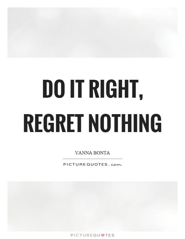 Do it right, regret nothing Picture Quote #1