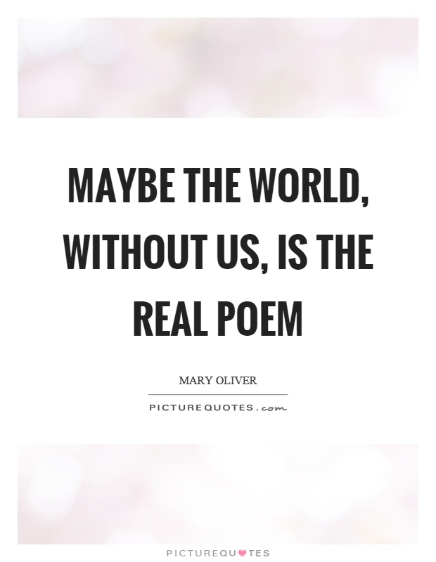 Maybe the world, without us, is the real poem Picture Quote #1