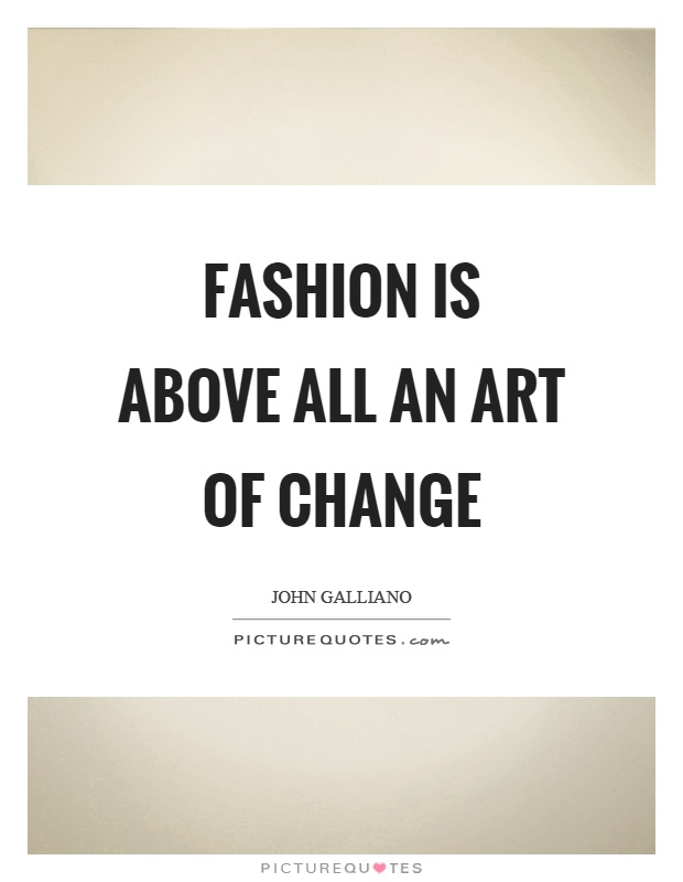 Fashion is above all an art of change Picture Quote #1