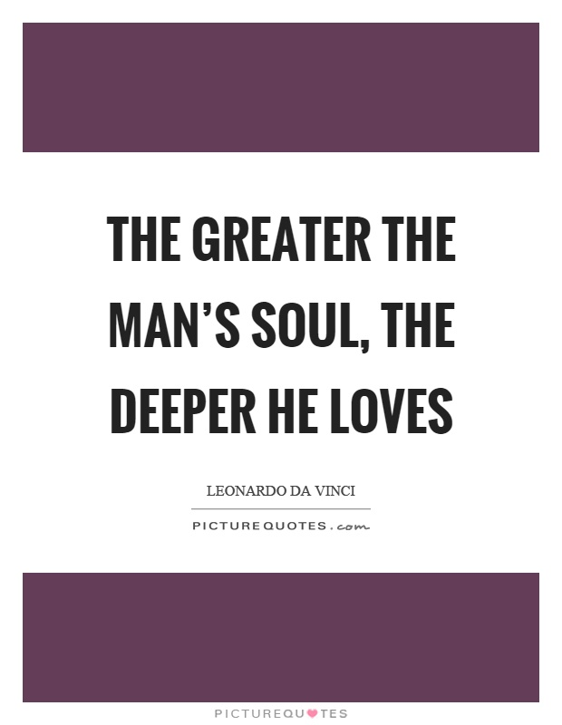 The greater the man's soul, the deeper he loves Picture Quote #1