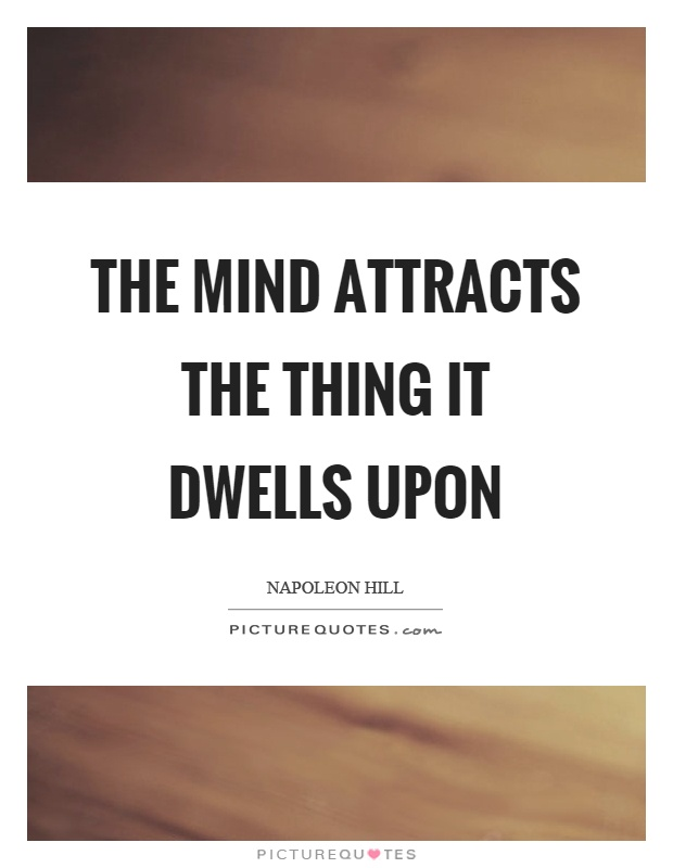 The mind attracts the thing it dwells upon Picture Quote #1