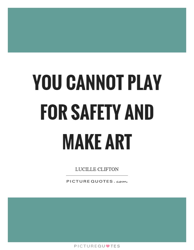 You cannot play for safety and make art Picture Quote #1
