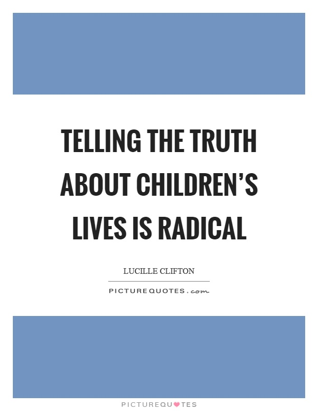 Telling the truth about children's lives is radical Picture Quote #1