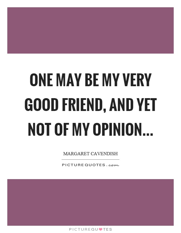 One may be my very good friend, and yet not of my opinion Picture Quote #1