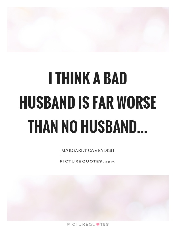 I think a bad husband is far worse than no husband Picture Quote #1