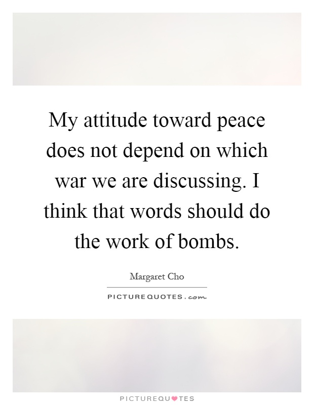 My attitude toward peace does not depend on which war we are discussing. I think that words should do the work of bombs Picture Quote #1