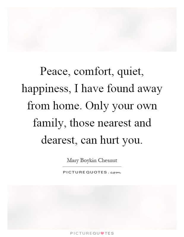 Peace, comfort, quiet, happiness, I have found away from home. Only your own family, those nearest and dearest, can hurt you Picture Quote #1