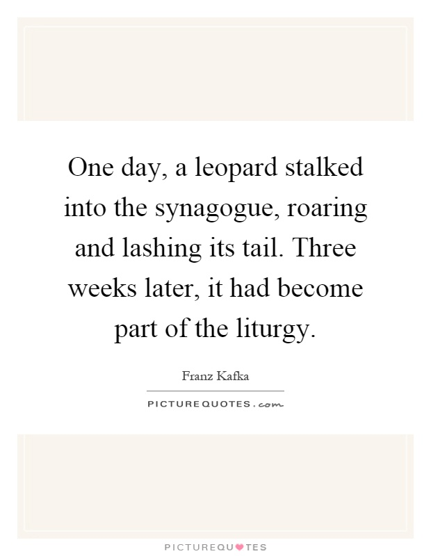 One day, a leopard stalked into the synagogue, roaring and lashing its tail. Three weeks later, it had become part of the liturgy Picture Quote #1