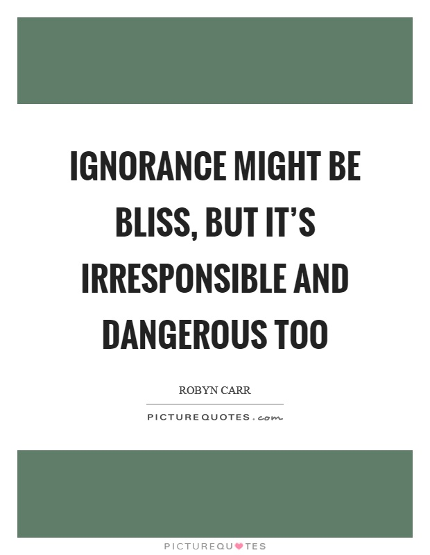 Ignorance might be bliss, but it's irresponsible and dangerous too Picture Quote #1