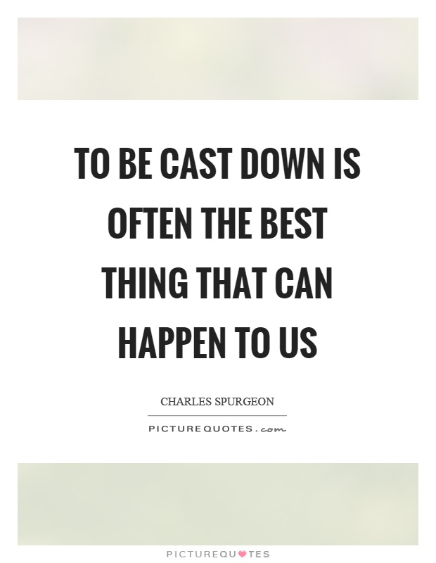 To be cast down is often the best thing that can happen to us Picture Quote #1