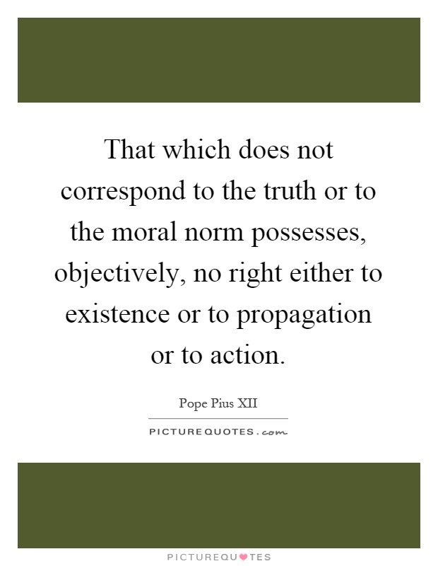 That which does not correspond to the truth or to the moral norm possesses, objectively, no right either to existence or to propagation or to action Picture Quote #1