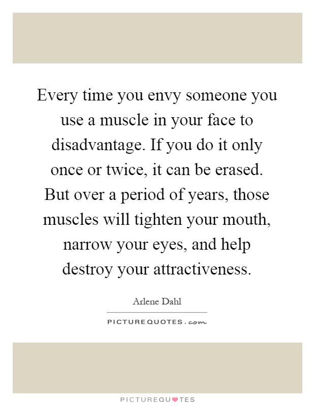 Every time you envy someone you use a muscle in your face to disadvantage. If you do it only once or twice, it can be erased. But over a period of years, those muscles will tighten your mouth, narrow your eyes, and help destroy your attractiveness Picture Quote #1