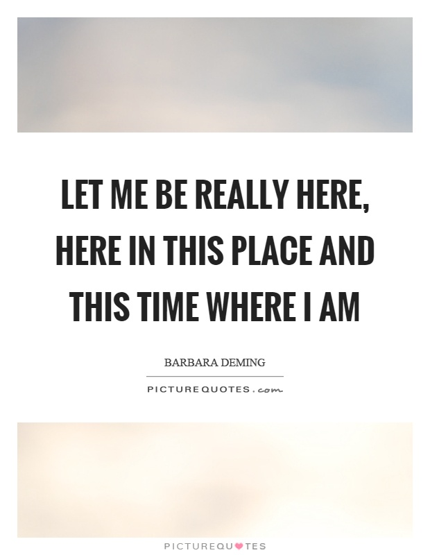 Let me be really here, here in this place and this time where I am Picture Quote #1