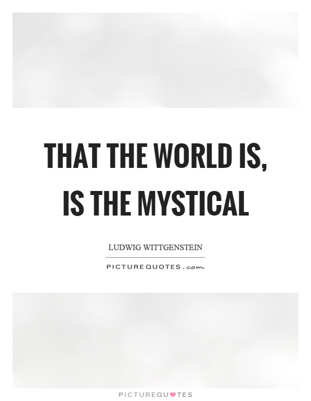 That the world is, is the mystical Picture Quote #1