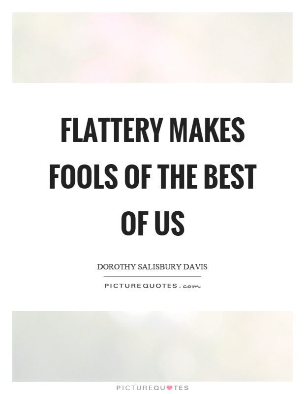 Flattery makes fools of the best of us Picture Quote #1