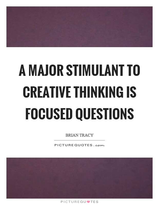 A major stimulant to creative thinking is focused questions Picture Quote #1