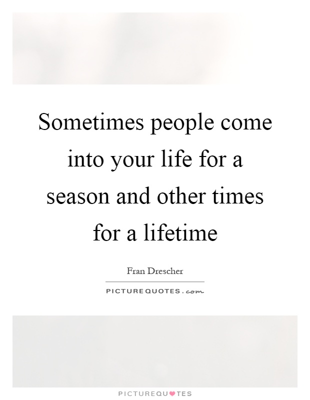 Sometimes People Come Into Your Life For A Season And Other