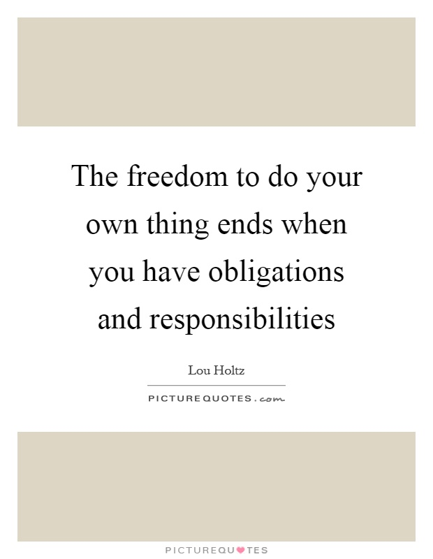 The freedom to do your own thing ends when you have obligations and responsibilities Picture Quote #1