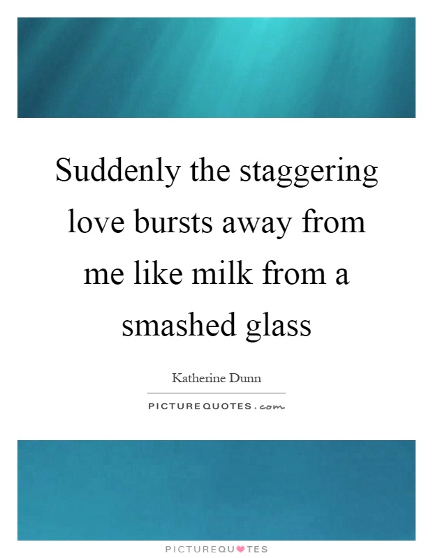 Suddenly the staggering love bursts away from me like milk from a smashed glass Picture Quote #1