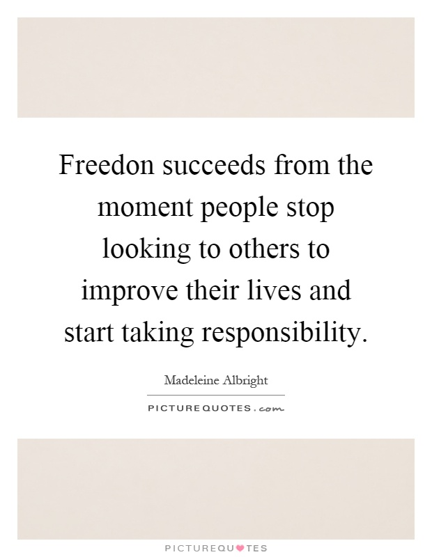 Freedon succeeds from the moment people stop looking to others to improve their lives and start taking responsibility Picture Quote #1