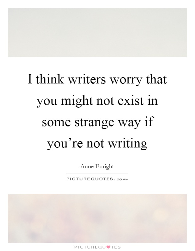 I think writers worry that you might not exist in some strange way if you're not writing Picture Quote #1