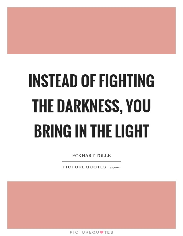 Instead of fighting the darkness, you bring in the light Picture Quote #1