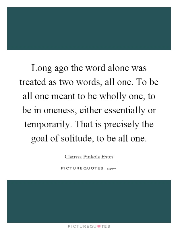Long ago the word alone was treated as two words, all one. To be all one meant to be wholly one, to be in oneness, either essentially or temporarily. That is precisely the goal of solitude, to be all one Picture Quote #1