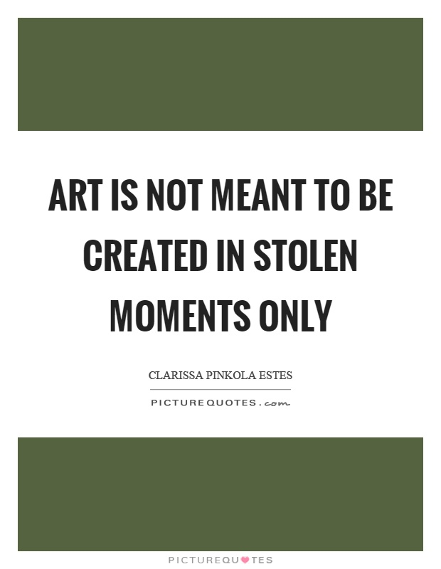 Art is not meant to be created in stolen moments only Picture Quote #1