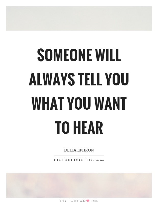Someone will always tell you what you want to hear Picture Quote #1