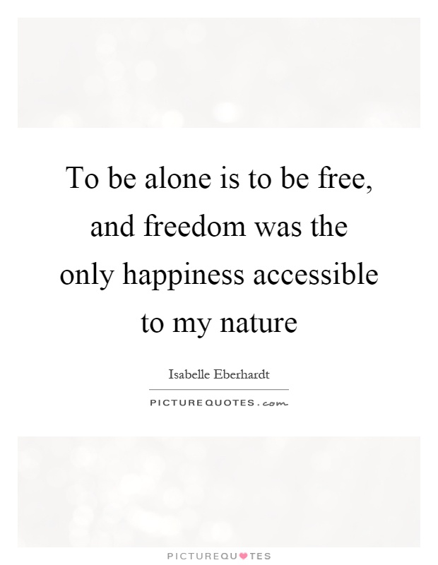 To be alone is to be free, and freedom was the only happiness accessible to my nature Picture Quote #1