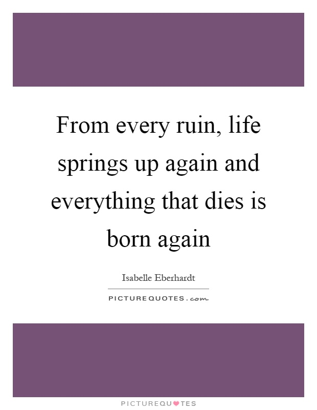 From every ruin, life springs up again and everything that dies is born again Picture Quote #1
