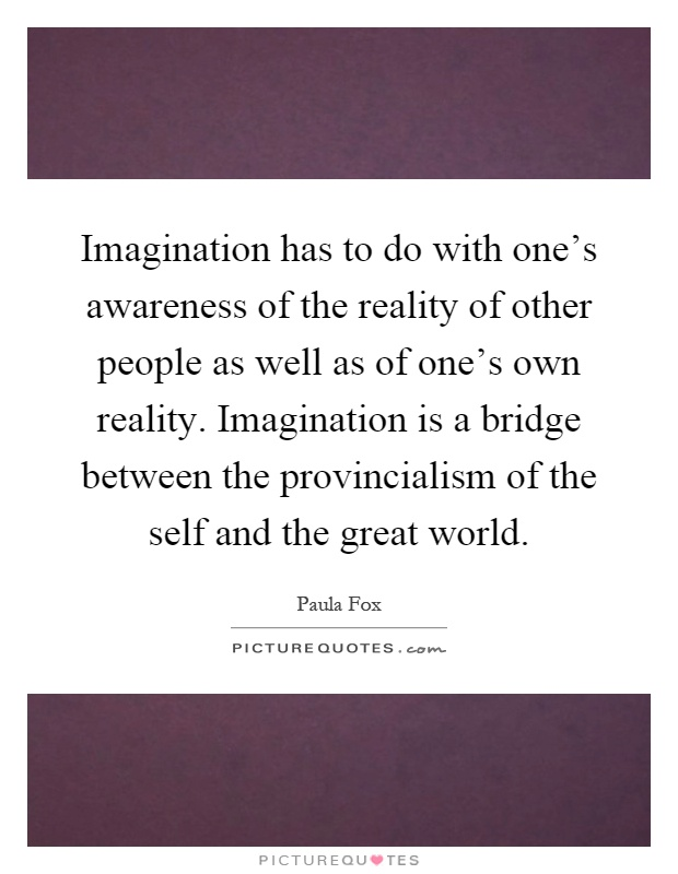 Imagination has to do with one's awareness of the reality of other people as well as of one's own reality. Imagination is a bridge between the provincialism of the self and the great world Picture Quote #1