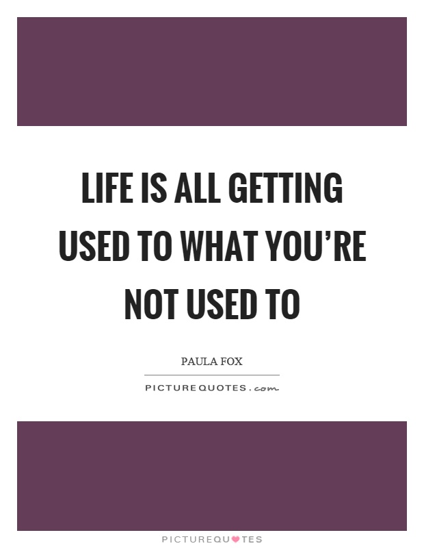 Life is all getting used to what you're not used to Picture Quote #1