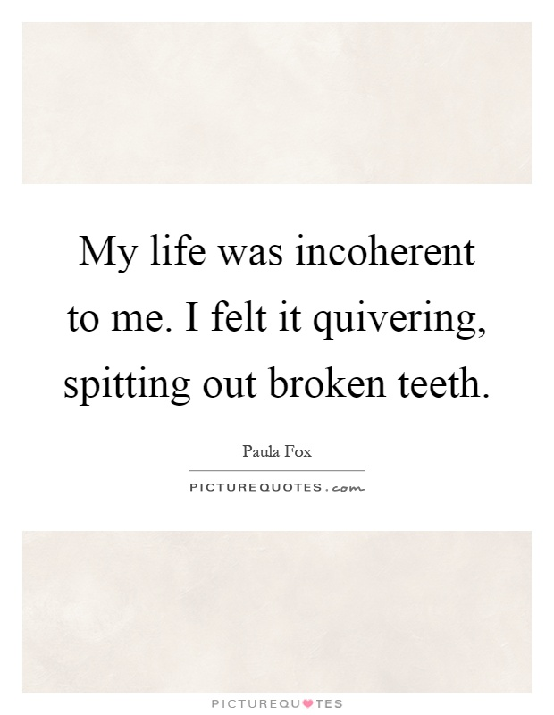 My life was incoherent to me. I felt it quivering, spitting out broken teeth Picture Quote #1