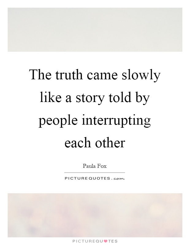 The truth came slowly like a story told by people interrupting each other Picture Quote #1