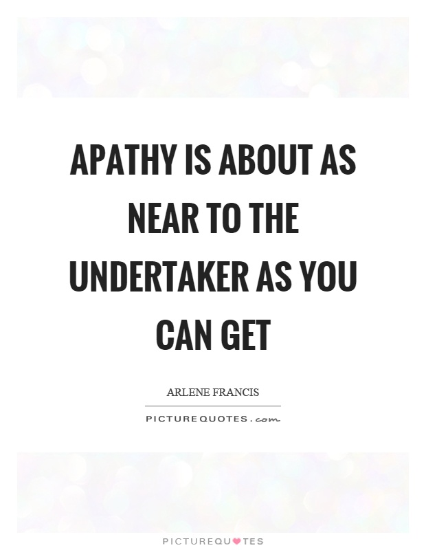 Apathy is about as near to the undertaker as you can get Picture Quote #1