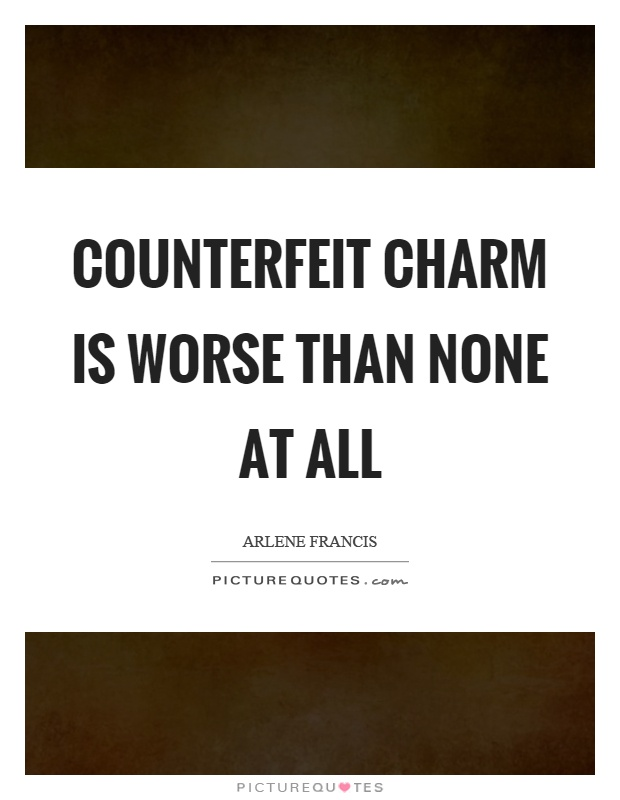 Counterfeit charm is worse than none at all Picture Quote #1