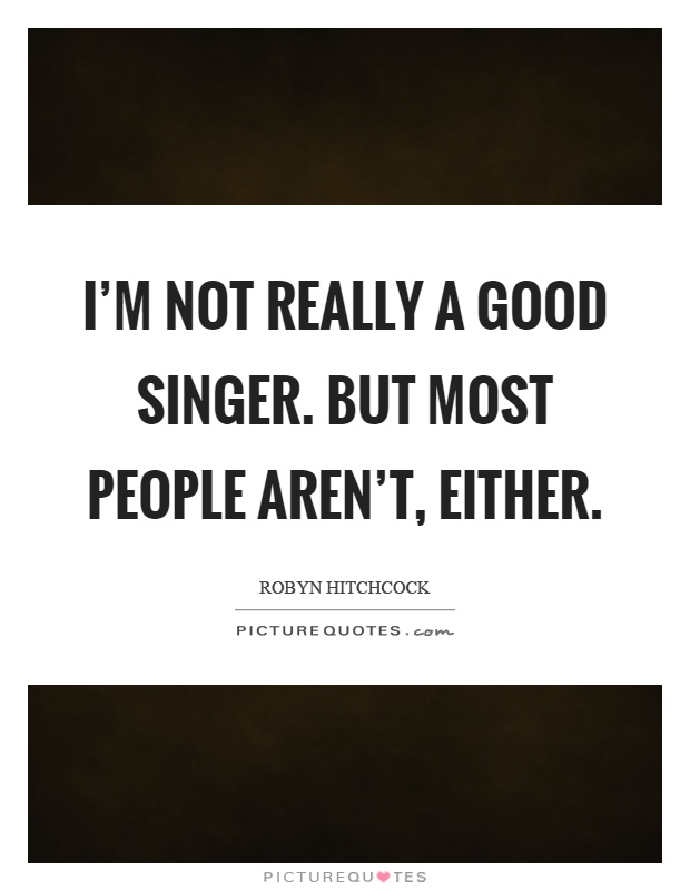 I'm not really a good singer. But most people aren't, either Picture Quote #1