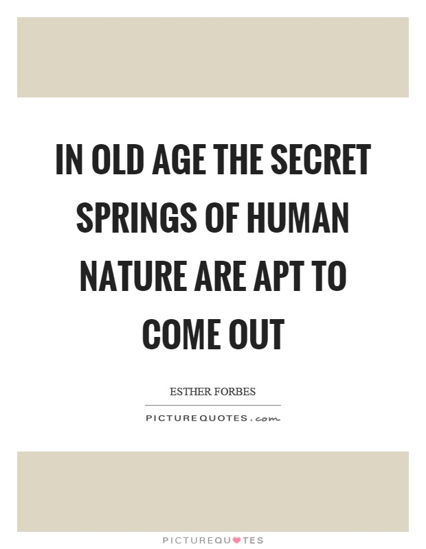 In old age the secret springs of human nature are apt to come out Picture Quote #1