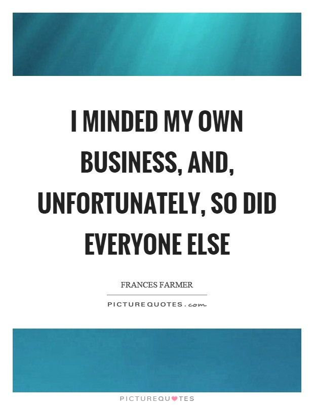 I minded my own business, and, unfortunately, so did everyone else Picture Quote #1